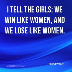 Friend Weiler - I tell the girls: We win like women, and we lose like women.