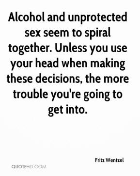 Fritz Wentzel - Alcohol and unprotected sex seem to spiral together. Unless you use your head when making these decisions, the more trouble you're going to get into.