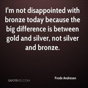 Frode Andresen - I'm not disappointed with bronze today because the big difference is between gold and silver, not silver and bronze.