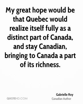 Gabrielle Roy - My great hope would be that Quebec would realize itself fully as a distinct part of Canada, and stay Canadian, bringing to Canada a part of its richness.