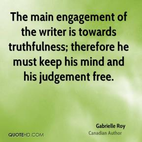 Gabrielle Roy - The main engagement of the writer is towards truthfulness; therefore he must keep his mind and his judgement free.