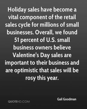Gail Goodman - Holiday sales have become a vital component of the retail sales cycle for millions of small businesses. Overall, we found 51 percent of U.S. small business owners believe Valentine's Day sales are important to their business and are optimistic that sales will be rosy this year.
