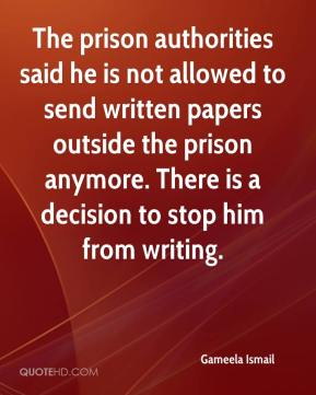 Gameela Ismail - The prison authorities said he is not allowed to send written papers outside the prison anymore. There is a decision to stop him from writing.