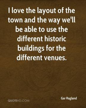 Gar Ragland - I love the layout of the town and the way we'll be able to use the different historic buildings for the different venues.