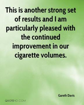 Gareth Davis - This is another strong set of results and I am particularly pleased with the continued improvement in our cigarette volumes.
