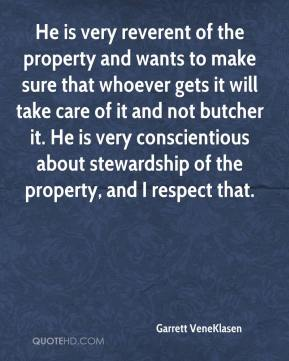 Garrett VeneKlasen - He is very reverent of the property and wants to make sure that whoever gets it will take care of it and not butcher it. He is very conscientious about stewardship of the property, and I respect that.