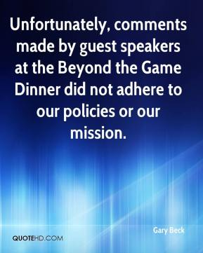 Gary Beck - Unfortunately, comments made by guest speakers at the Beyond the Game Dinner did not adhere to our policies or our mission.