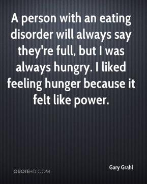 Gary Grahl - A person with an eating disorder will always say they're full, but I was always hungry. I liked feeling hunger because it felt like power.