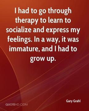 Gary Grahl - I had to go through therapy to learn to socialize and express my feelings. In a way, it was immature, and I had to grow up.
