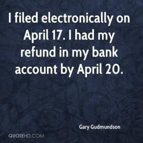 Gary Gudmundson - I filed electronically on April 17. I had my refund in my bank account by April 20.