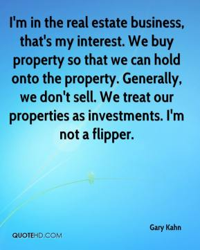 Gary Kahn - I'm in the real estate business, that's my interest. We buy property so that we can hold onto the property. Generally, we don't sell. We treat our properties as investments. I'm not a flipper.