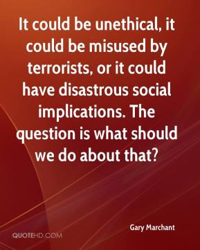 Gary Marchant - It could be unethical, it could be misused by terrorists, or it could have disastrous social implications. The question is what should we do about that?