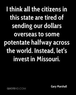 Gary Marshall - I think all the citizens in this state are tired of sending our dollars overseas to some potentate halfway across the world. Instead, let's invest in Missouri.