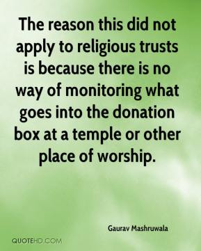 Gaurav Mashruwala - The reason this did not apply to religious trusts is because there is no way of monitoring what goes into the donation box at a temple or other place of worship.