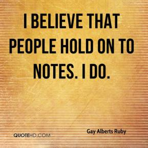 Gay Alberts Ruby - I believe that people hold on to notes. I do.