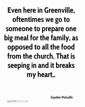 Gayden Metcalfe - Even here in Greenville, oftentimes we go to someone to prepare one big meal for the family, as opposed to all the food from the church. That is seeping in and it breaks my heart.
