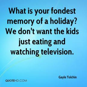 Gayle Tolchin - What is your fondest memory of a holiday? We don't want the kids just eating and watching television.
