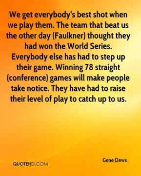 We get everybody's best shot when we play them. The team that beat us the other day (Faulkner) thought they had won the World Series. Everybody else has had to step up their game. Winning 78 straight (conference) games will make people take notice. They have had to raise their level of play to catch up to us.