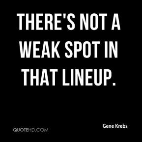 Gene Krebs - There's not a weak spot in that lineup.