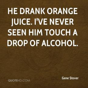 Gene Stover - He drank orange juice. I've never seen him touch a drop of alcohol.