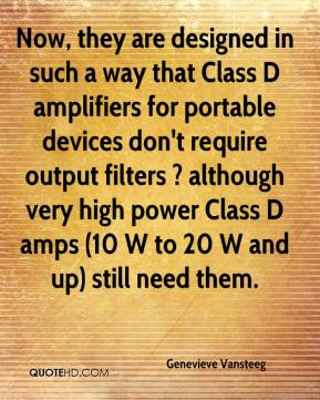 Genevieve Vansteeg - Now, they are designed in such a way that Class D amplifiers for portable devices don't require output filters ? although very high power Class D amps (10 W to 20 W and up) still need them.