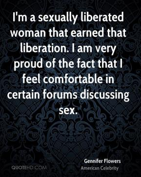 Gennifer Flowers - I'm a sexually liberated woman that earned that liberation. I am very proud of the fact that I feel comfortable in certain forums discussing sex.