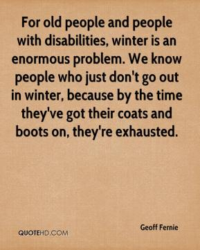 Geoff Fernie - For old people and people with disabilities, winter is an enormous problem. We know people who just don't go out in winter, because by the time they've got their coats and boots on, they're exhausted.