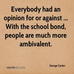 George Carter - Everybody had an opinion for or against ... With the school bond, people are much more ambivalent.