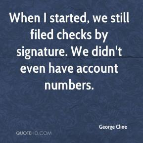 George Cline - When I started, we still filed checks by signature. We didn't even have account numbers.