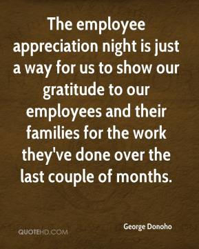 George Donoho - The employee appreciation night is just a way for us to show our gratitude to our employees and their families for the work they've done over the last couple of months.