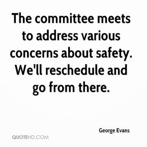George Evans - The committee meets to address various concerns about safety. We'll reschedule and go from there.