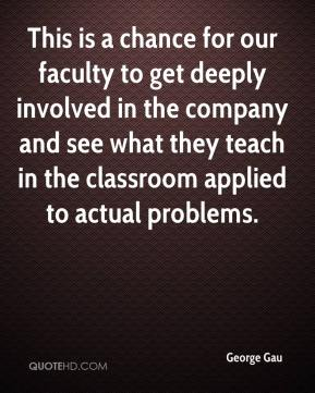 George Gau - This is a chance for our faculty to get deeply involved in the company and see what they teach in the classroom applied to actual problems.
