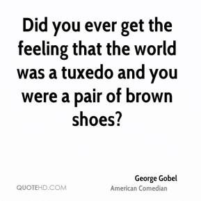 Did you ever get the feeling that the world was a tuxedo and you were a pair of brown shoes?