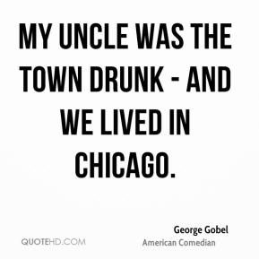 George Gobel - My uncle was the town drunk - and we lived in Chicago.