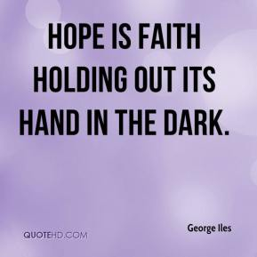 Hope is faith holding out its hand in the dark.