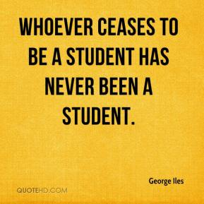George Iles - Whoever ceases to be a student has never been a student.