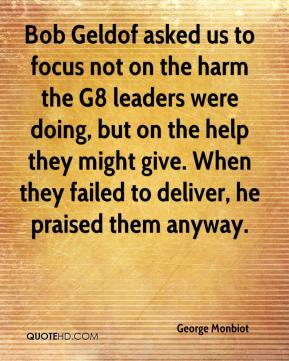 George Monbiot - Bob Geldof asked us to focus not on the harm the G8 leaders were doing, but on the help they might give. When they failed to deliver, he praised them anyway.