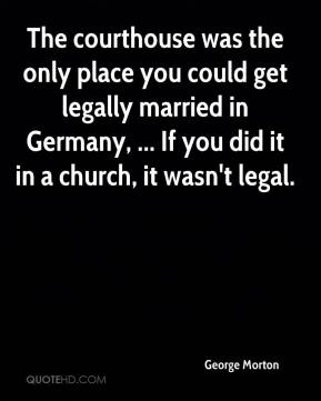 George Morton - The courthouse was the only place you could get legally married in Germany, ... If you did it in a church, it wasn't legal.