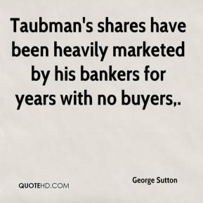George Sutton - Taubman's shares have been heavily marketed by his bankers for years with no buyers.