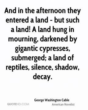 And in the afternoon they entered a land - but such a land! A land hung in mourning, darkened by gigantic cypresses, submerged; a land of reptiles, silence, shadow, decay.