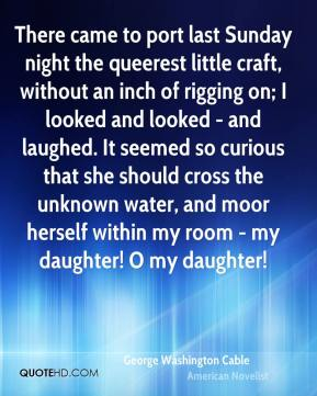 George Washington Cable - There came to port last Sunday night the queerest little craft, without an inch of rigging on; I looked and looked - and laughed. It seemed so curious that she should cross the unknown water, and moor herself within my room - my daughter! O my daughter!