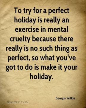 Georgia Witkin - To try for a perfect holiday is really an exercise in mental cruelty because there really is no such thing as perfect, so what you've got to do is make it your holiday.