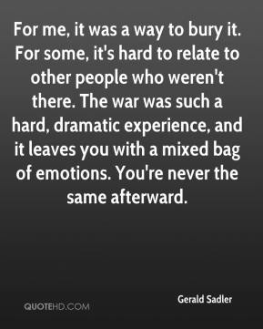 For me, it was a way to bury it. For some, it's hard to relate to other people who weren't there. The war was such a hard, dramatic experience, and it leaves you with a mixed bag of emotions. You're never the same afterward.