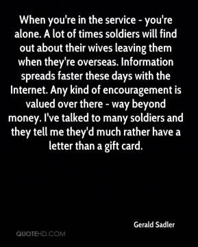 When you're in the service - you're alone. A lot of times soldiers will find out about their wives leaving them when they're overseas. Information spreads faster these days with the Internet. Any kind of encouragement is valued over there - way beyond money. I've talked to many soldiers and they tell me they'd much rather have a letter than a gift card.