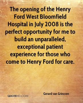 Gerard van Grinsven - The opening of the Henry Ford West Bloomfield Hospital in July 2008 is the perfect opportunity for me to build an unparalleled, exceptional patient experience for those who come to Henry Ford for care.