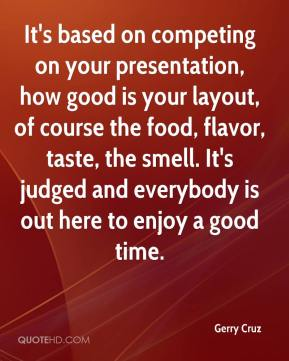 Gerry Cruz - It's based on competing on your presentation, how good is your layout, of course the food, flavor, taste, the smell. It's judged and everybody is out here to enjoy a good time.