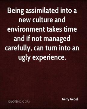 Gerry Gebel - Being assimilated into a new culture and environment takes time and if not managed carefully, can turn into an ugly experience.