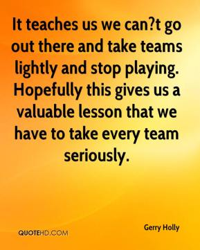 Gerry Holly - It teaches us we can?t go out there and take teams lightly and stop playing. Hopefully this gives us a valuable lesson that we have to take every team seriously.