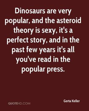 Dinosaurs are very popular, and the asteroid theory is sexy, it's a perfect story, and in the past few years it's all you've read in the popular press.