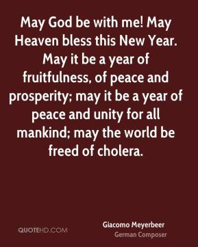 Giacomo Meyerbeer - May God be with me! May Heaven bless this New Year. May it be a year of fruitfulness, of peace and prosperity; may it be a year of peace and unity for all mankind; may the world be freed of cholera.